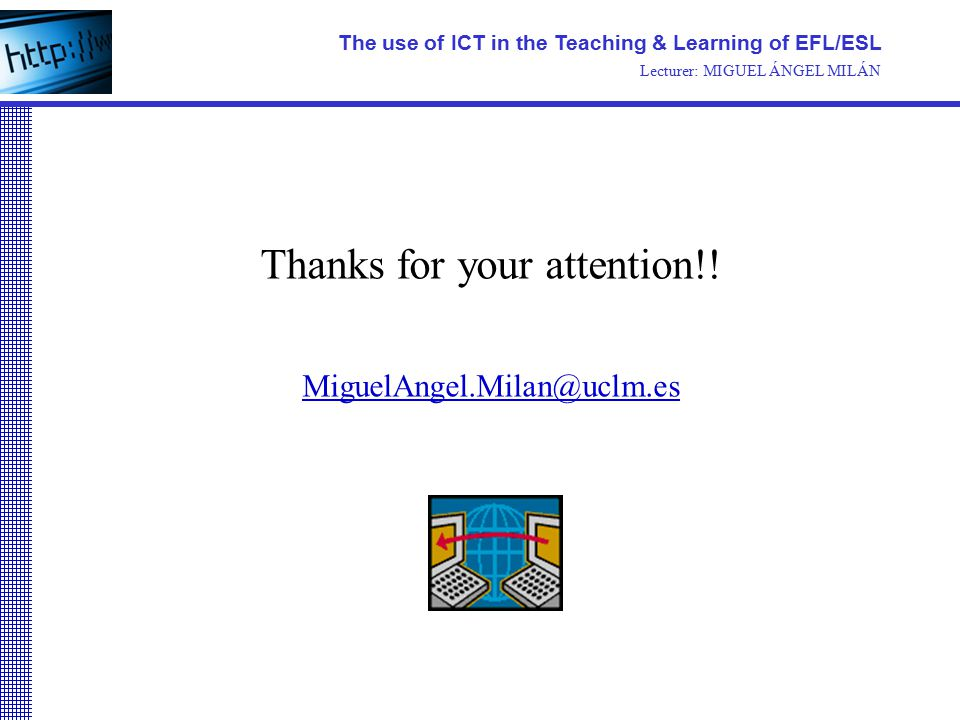 Thanks for your attention!! MiguelAngel.Milan@uclm.es The use of ICT in the Teaching & Learning of EFL/ESL Lecturer: MIGUEL ÁNGEL MILÁN