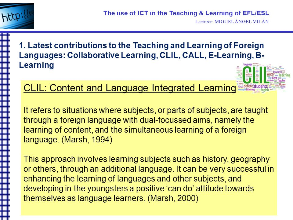 CLIL: Content and Language Integrated Learning It refers to situations where subjects, or parts of subjects, are taught through a foreign language wit