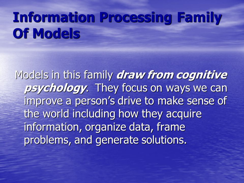 Information Processing Family Of Models Models in this family draw from cognitive psychology. They focus on ways we can improve a person's drive to ma