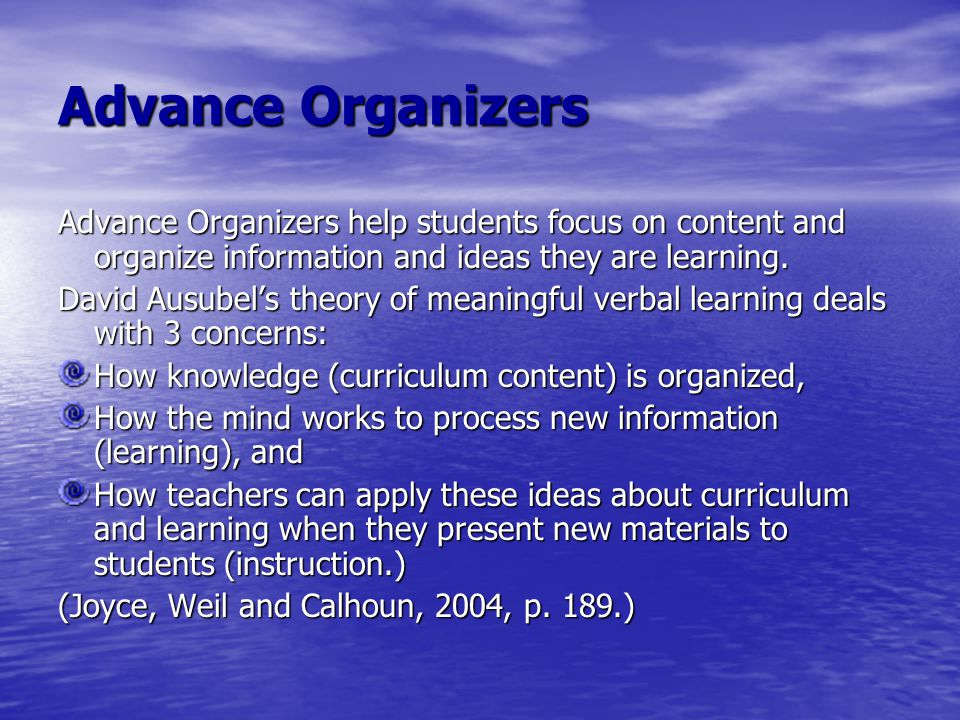 Advance Organizers Advance Organizers help students focus on content and organize information and ideas they are learning. David Ausubel's theory of m