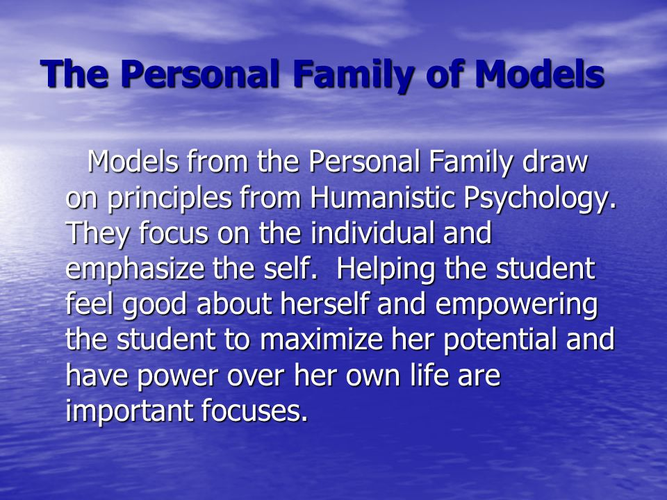 The Personal Family of Models Models from the Personal Family draw on principles from Humanistic Psychology. They focus on the individual and emphasiz