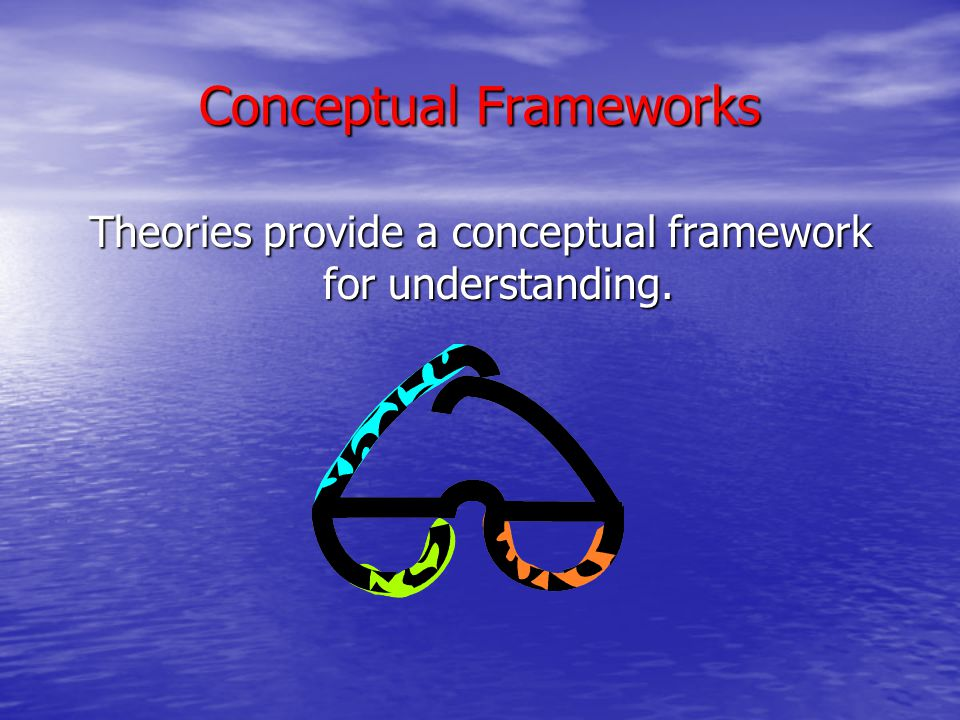 Conceptual Frameworks We can think of the conceptual framework as a set of lenses through which we see, or understand, learning.