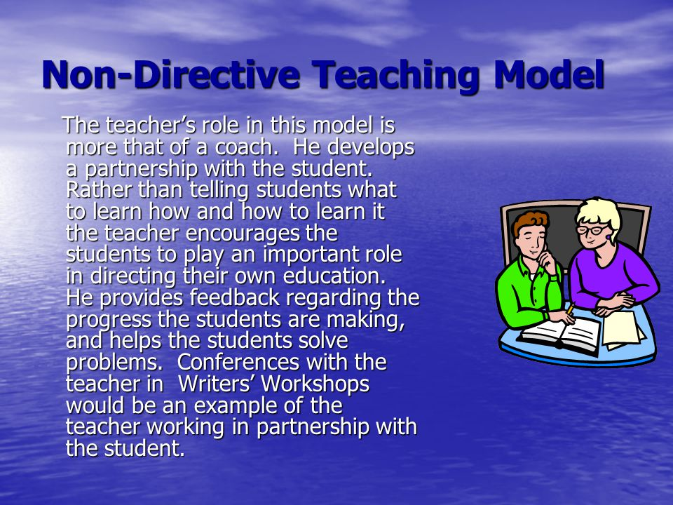 Non-Directive Teaching Model The teacher's role in this model is more that of a coach. He develops a partnership with the student. Rather than telling