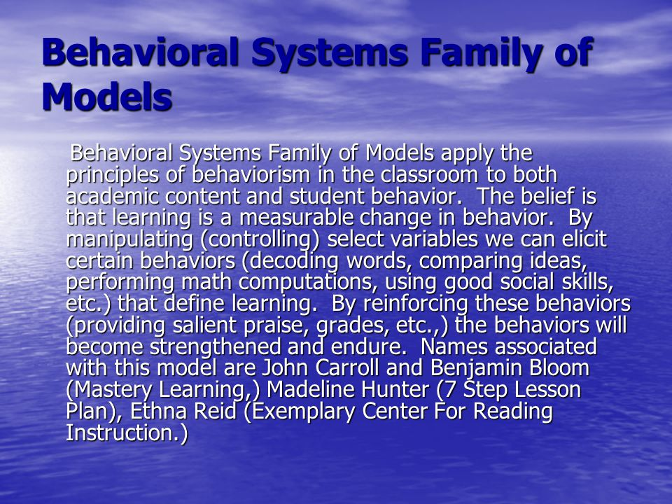 Behavioral Systems Family of Models Behavioral Systems Family of Models apply the principles of behaviorism in the classroom to both academic content