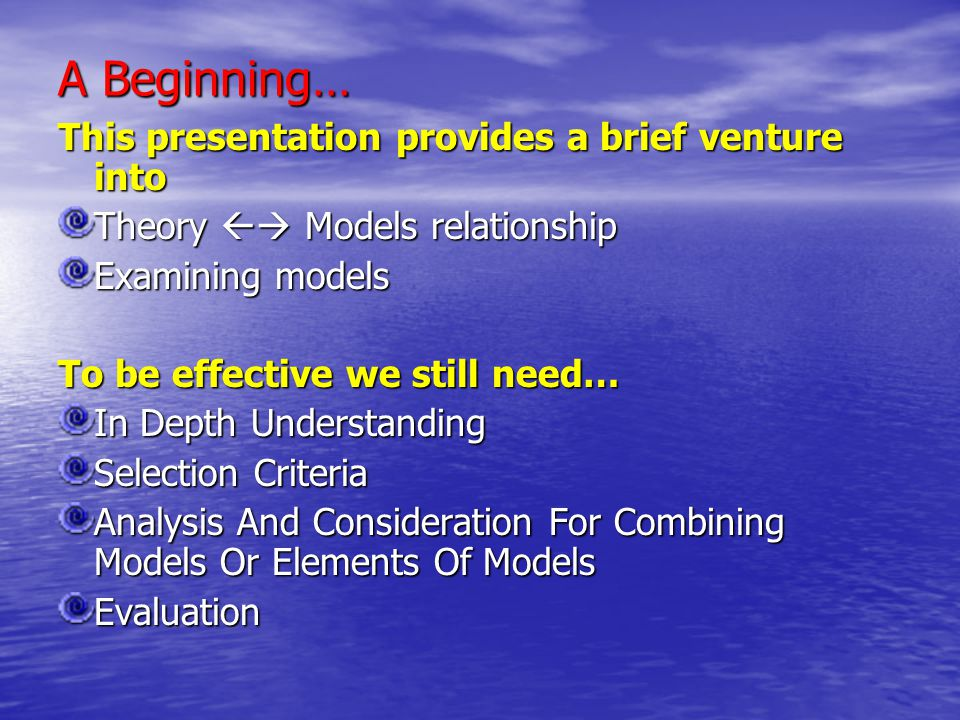 A Beginning… This presentation provides a brief venture into Theory  Models relationship Examining models To be effective we still need… In Depth Un
