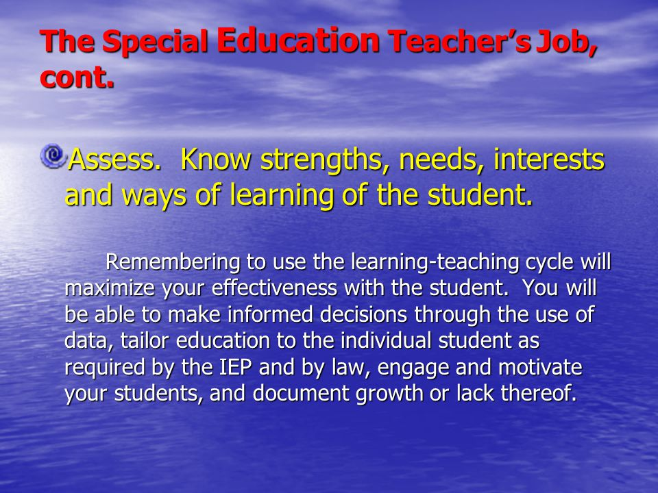The Special Education Teacher's Job, cont. Assess. Know strengths, needs, interests and ways of learning of the student. Remembering to use the learni