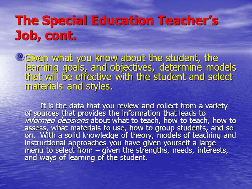 The Special Education Teacher's Job, cont. Given what you know about the student, the learning goals, and objectives, determine models that will be ef