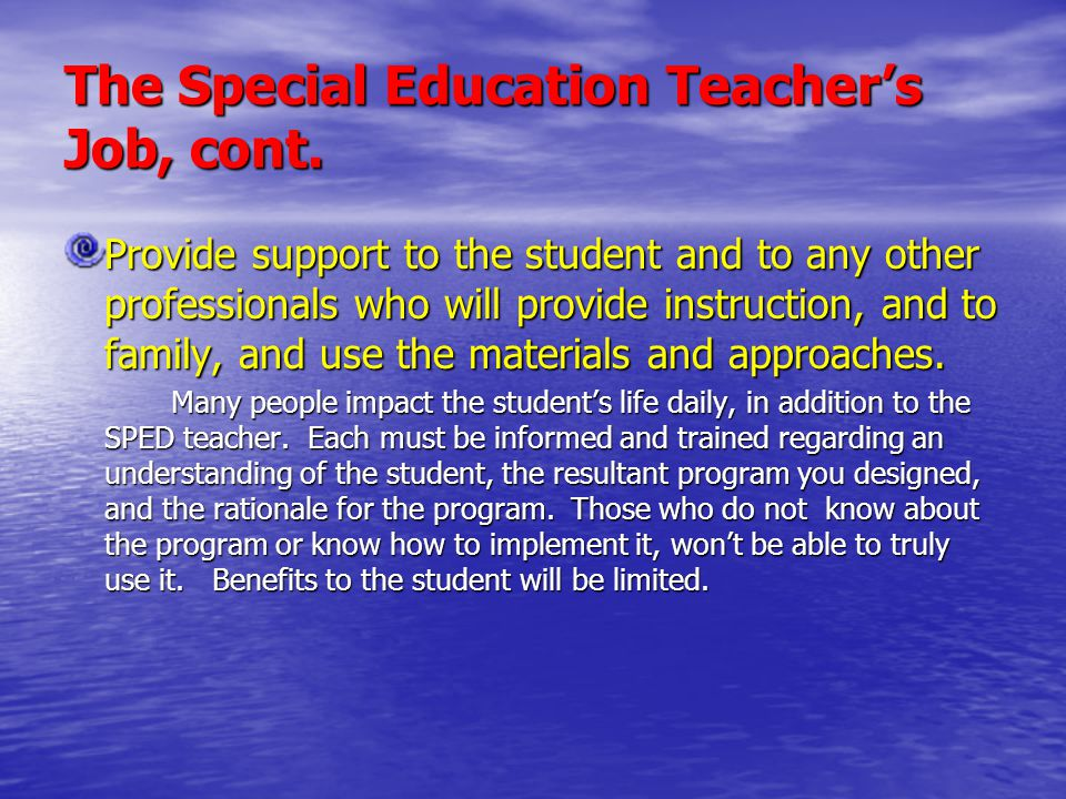 The Special Education Teacher's Job, cont. Provide support to the student and to any other professionals who will provide instruction, and to family,