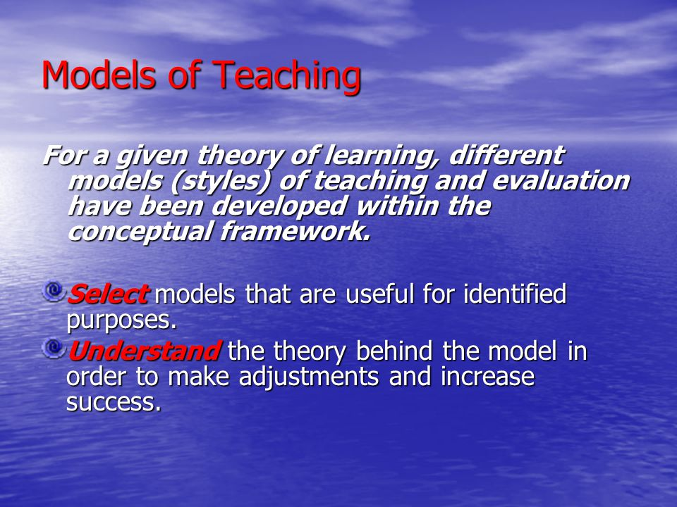 Models of Teaching For a given theory of learning, different models (styles) of teaching and evaluation have been developed within the conceptual fram