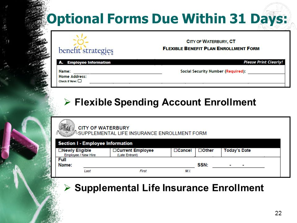 22 Optional Forms Due Within 31 Days:  Flexible Spending Account Enrollment  Supplemental Life Insurance Enrollment