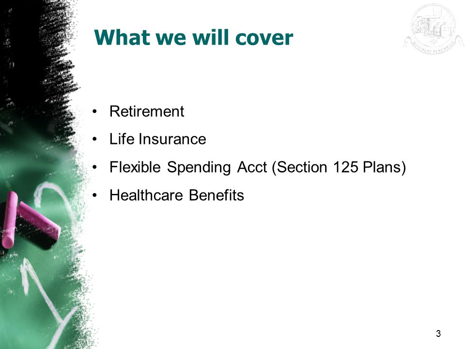 3 What we will cover Retirement Life Insurance Flexible Spending Acct (Section 125 Plans) Healthcare Benefits