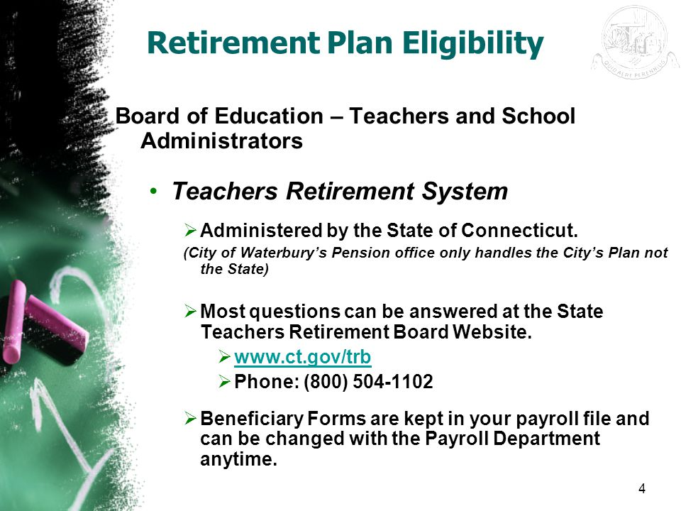 4 Retirement Plan Eligibility Board of Education – Teachers and School Administrators Teachers Retirement System  Administered by the State of Connec