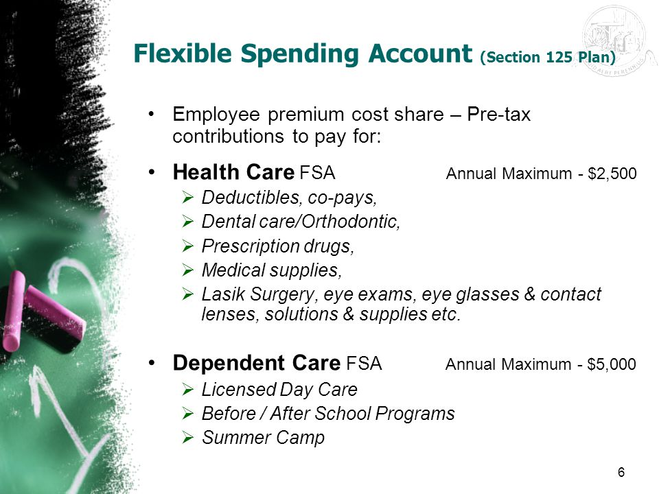 6 Flexible Spending Account (Section 125 Plan) Employee premium cost share – Pre-tax contributions to pay for: Health Care FSA Annual Maximum - $2,500