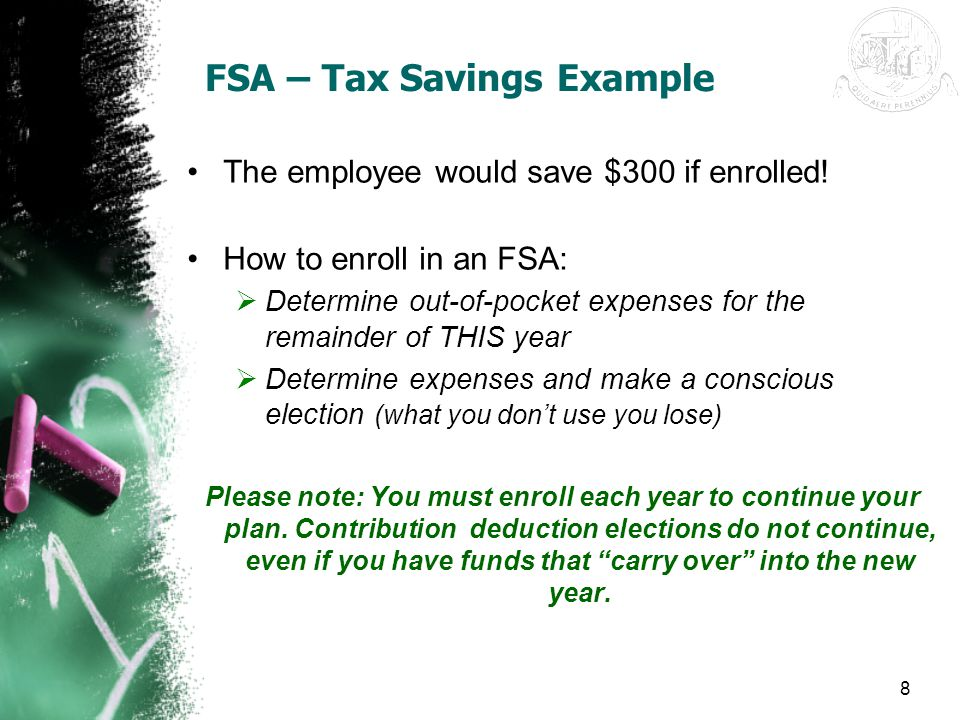 8 FSA – Tax Savings Example The employee would save $300 if enrolled! How to enroll in an FSA:  Determine out-of-pocket expenses for the remainder of