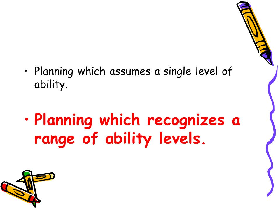 Planning which assumes a single level of ability.