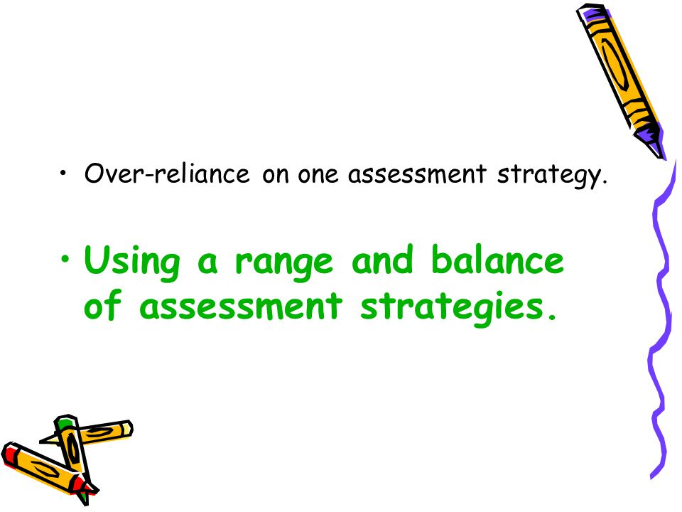 Over-reliance on one assessment strategy. Using a range and balance of assessment strategies.
