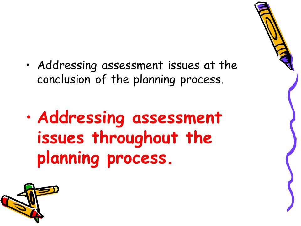 Addressing assessment issues at the conclusion of the planning process.