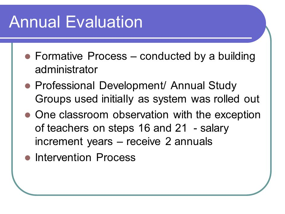 Annual Evaluation Formative Process – conducted by a building administrator Professional Development/ Annual Study Groups used initially as system was rolled out One classroom observation with the exception of teachers on steps 16 and 21 - salary increment years – receive 2 annuals Intervention Process