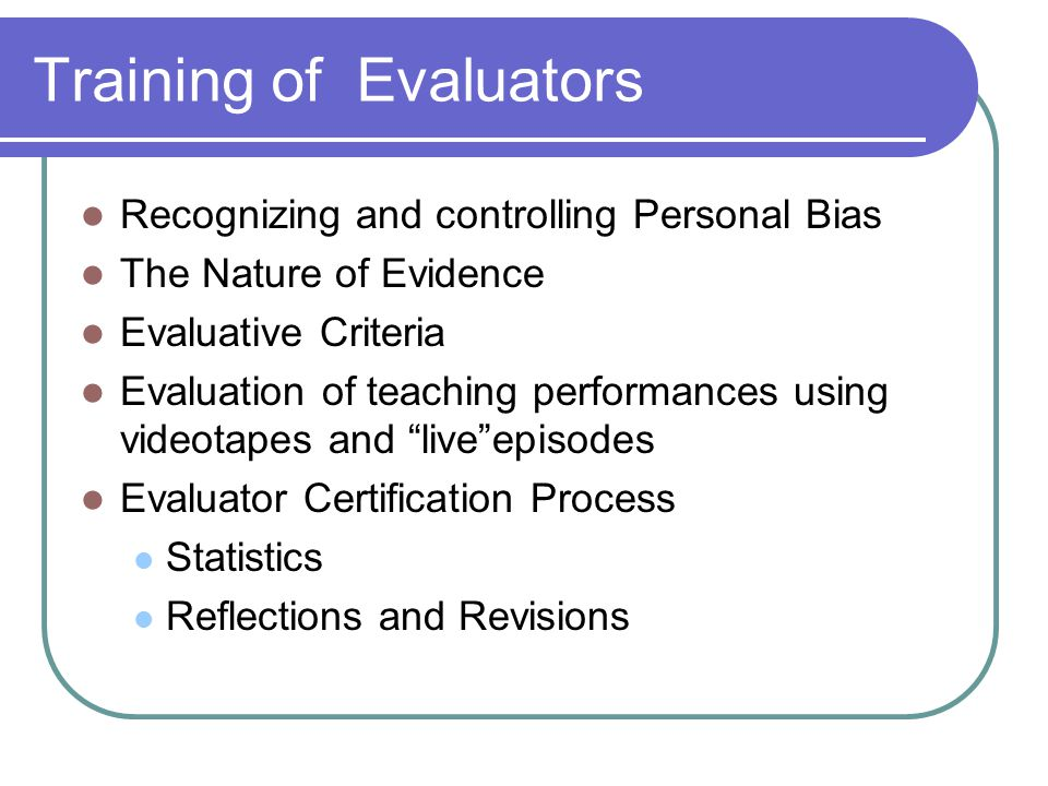 Training of Evaluators Recognizing and controlling Personal Bias The Nature of Evidence Evaluative Criteria Evaluation of teaching performances using videotapes and live episodes Evaluator Certification Process Statistics Reflections and Revisions