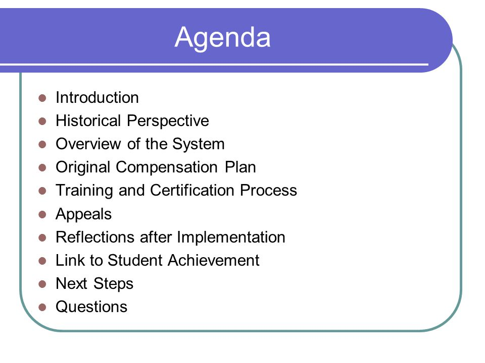 Agenda Introduction Historical Perspective Overview of the System Original Compensation Plan Training and Certification Process Appeals Reflections after Implementation Link to Student Achievement Next Steps Questions