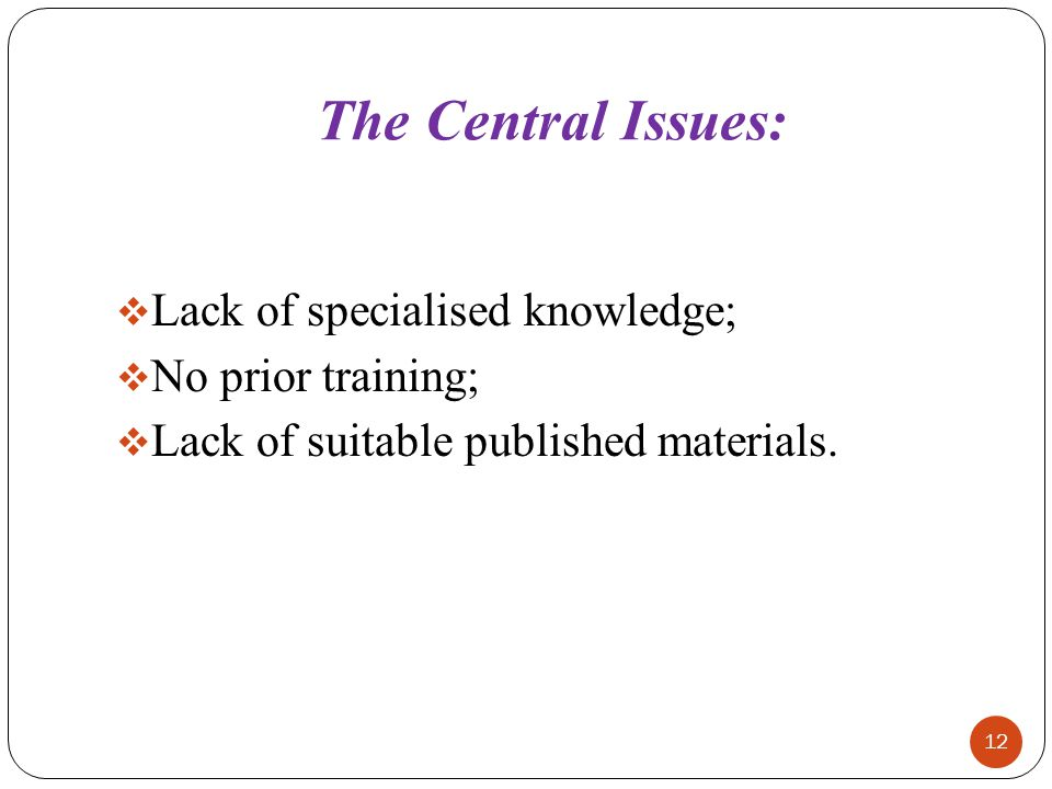 The Central Issues:  Lack of specialised knowledge;  No prior training;  Lack of suitable published materials. 12