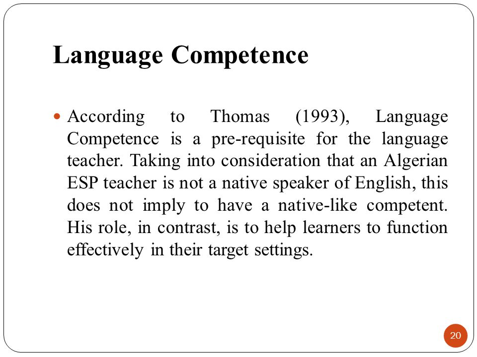 Language Competence According to Thomas (1993), Language Competence is a pre-requisite for the language teacher. Taking into consideration that an Alg