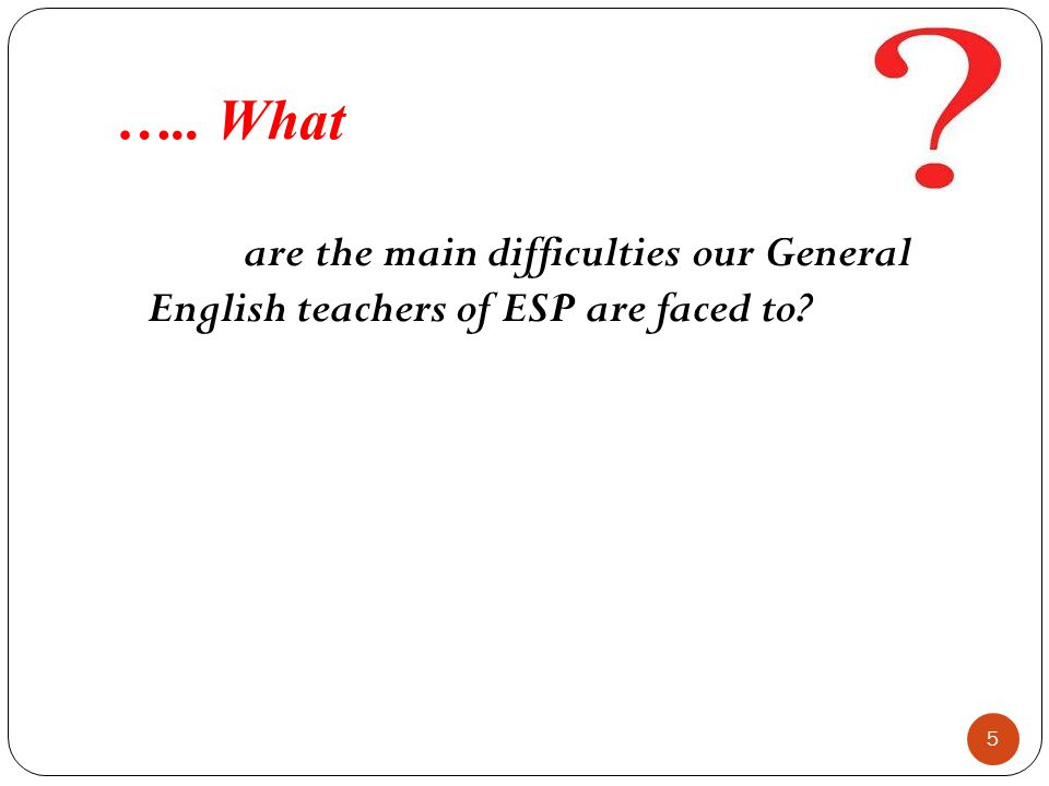 ….. What are the main difficulties our General English teachers of ESP are faced to? 5