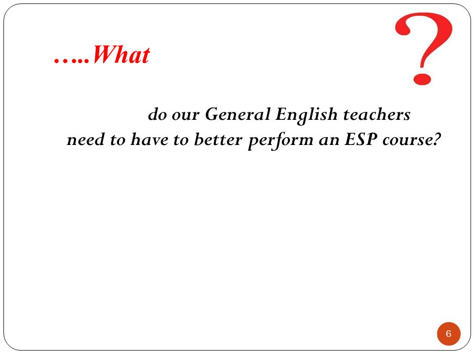 …..What do our General English teachers need to have to better perform an ESP course? 6