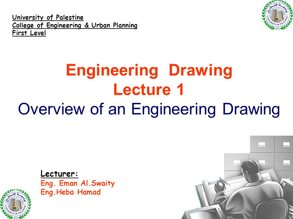 Engineering Drawing Lecture 1 Overview of an Engineering Drawing Lecturer: Eng. Eman Al.Swaity Eng.Heba Hamad University of Palestine College of Engin