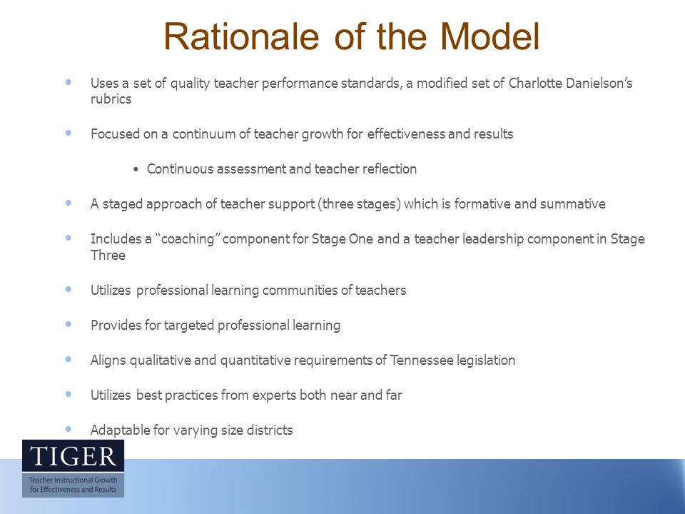 Rationale of the Model Uses a set of quality teacher performance standards, a modified set of Charlotte Danielson's rubrics Focused on a continuum of teacher growth for effectiveness and results Continuous assessment and teacher reflection A staged approach of teacher support (three stages) which is formative and summative Includes a coaching component for Stage One and a teacher leadership component in Stage Three Utilizes professional learning communities of teachers Provides for targeted professional learning Aligns qualitative and quantitative requirements of Tennessee legislation Utilizes best practices from experts both near and far Adaptable for varying size districts