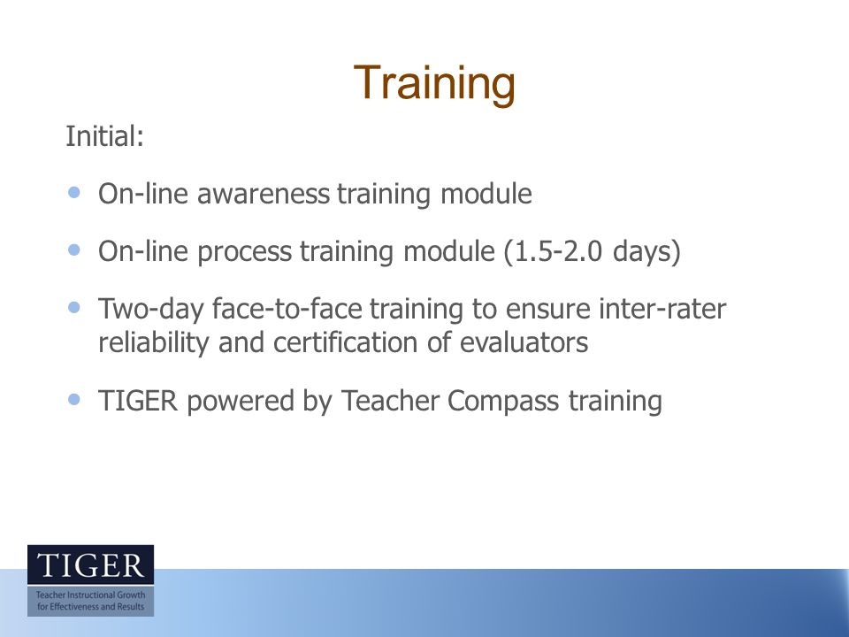 Training Initial: On-line awareness training module On-line process training module (1.5-2.0 days) Two-day face-to-face training to ensure inter-rater reliability and certification of evaluators TIGER powered by Teacher Compass training