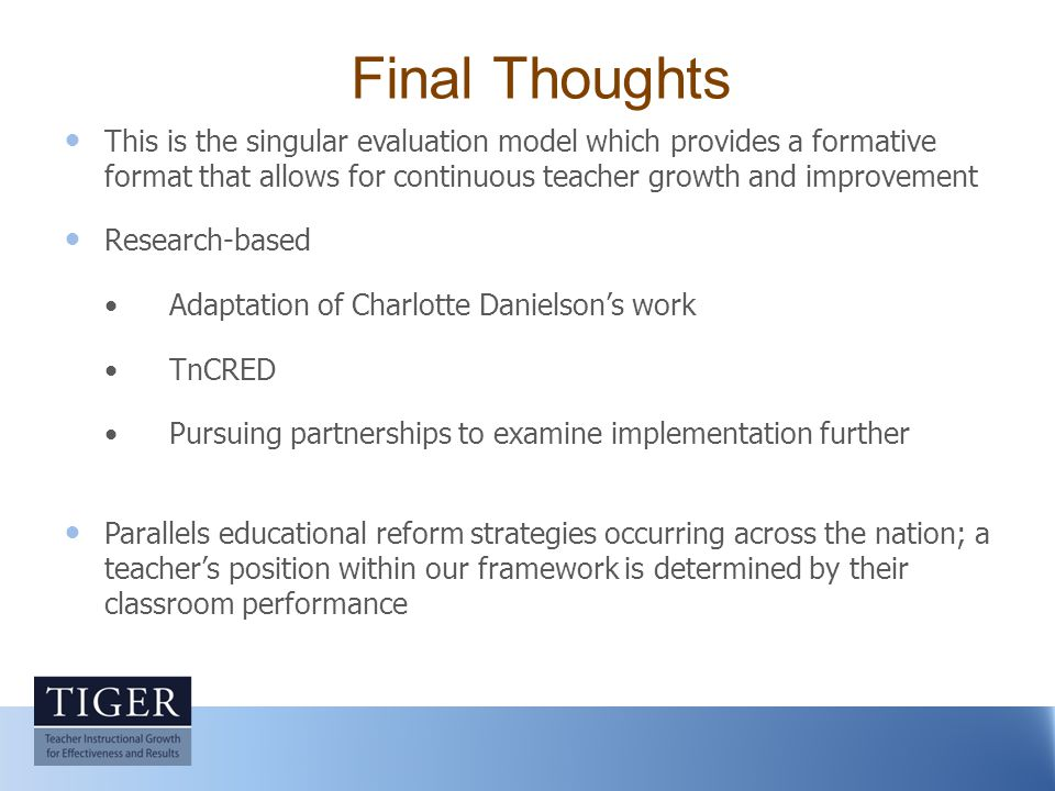 Final Thoughts This is the singular evaluation model which provides a formative format that allows for continuous teacher growth and improvement Research-based Adaptation of Charlotte Danielson's work TnCRED Pursuing partnerships to examine implementation further Parallels educational reform strategies occurring across the nation; a teacher's position within our framework is determined by their classroom performance