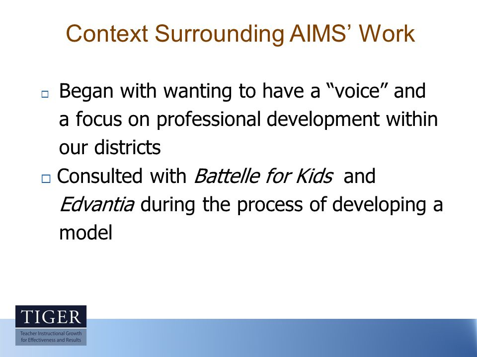 Context Surrounding AIMS' Work  Began with wanting to have a voice and a focus on professional development within our districts  Consulted with Battelle for Kids and Edvantia during the process of developing a model