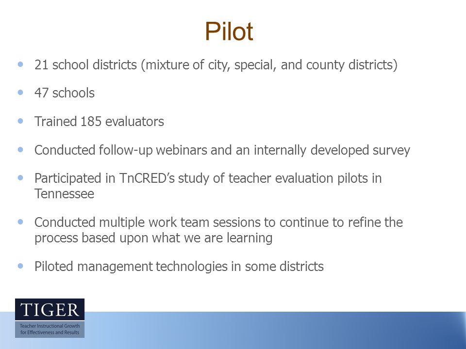 Pilot 21 school districts (mixture of city, special, and county districts) 47 schools Trained 185 evaluators Conducted follow-up webinars and an internally developed survey Participated in TnCRED's study of teacher evaluation pilots in Tennessee Conducted multiple work team sessions to continue to refine the process based upon what we are learning Piloted management technologies in some districts