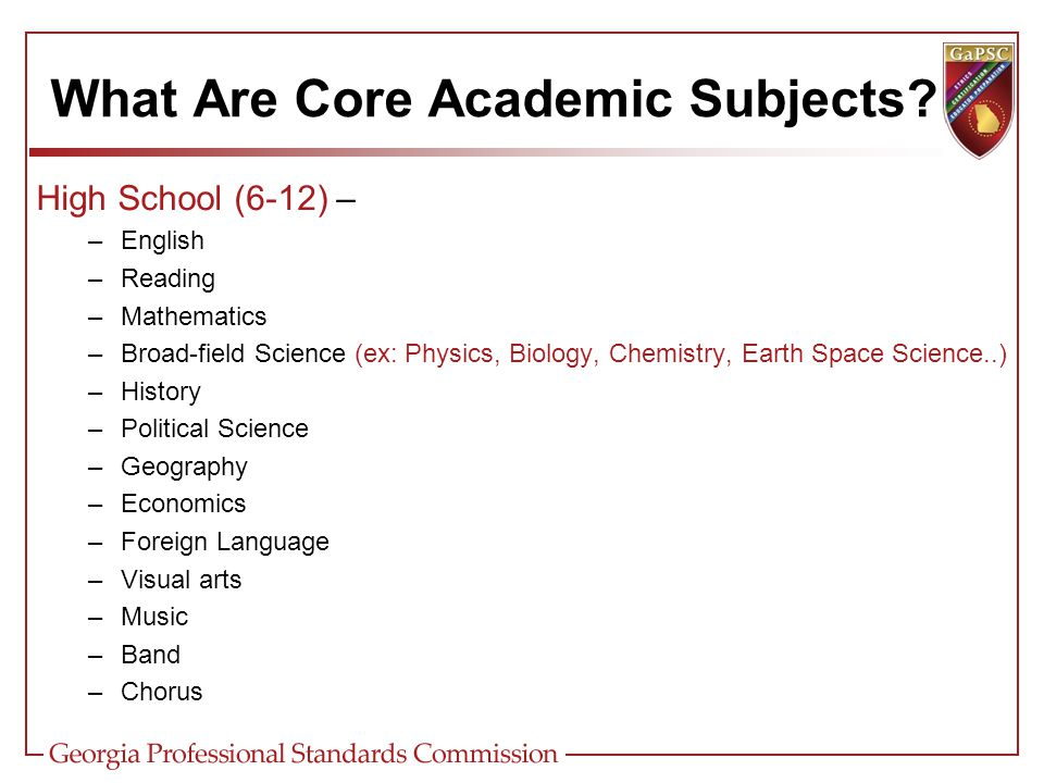 High School (6-12) – –English –Reading –Mathematics –Broad-field Science (ex: Physics, Biology, Chemistry, Earth Space Science..) –History –Political Science –Geography –Economics –Foreign Language –Visual arts –Music –Band –Chorus What Are Core Academic Subjects