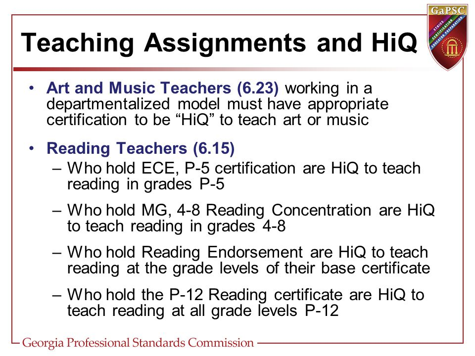 Teaching Assignments and HiQ Art and Music Teachers (6.23) working in a departmentalized model must have appropriate certification to be HiQ to teach art or music Reading Teachers (6.15) –Who hold ECE, P-5 certification are HiQ to teach reading in grades P-5 –Who hold MG, 4-8 Reading Concentration are HiQ to teach reading in grades 4-8 –Who hold Reading Endorsement are HiQ to teach reading at the grade levels of their base certificate –Who hold the P-12 Reading certificate are HiQ to teach reading at all grade levels P-12
