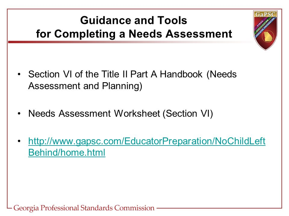 Section VI of the Title II Part A Handbook (Needs Assessment and Planning) Needs Assessment Worksheet (Section VI) http://www.gapsc.com/EducatorPreparation/NoChildLeft Behind/home.htmlhttp://www.gapsc.com/EducatorPreparation/NoChildLeft Behind/home.html Guidance and Tools for Completing a Needs Assessment