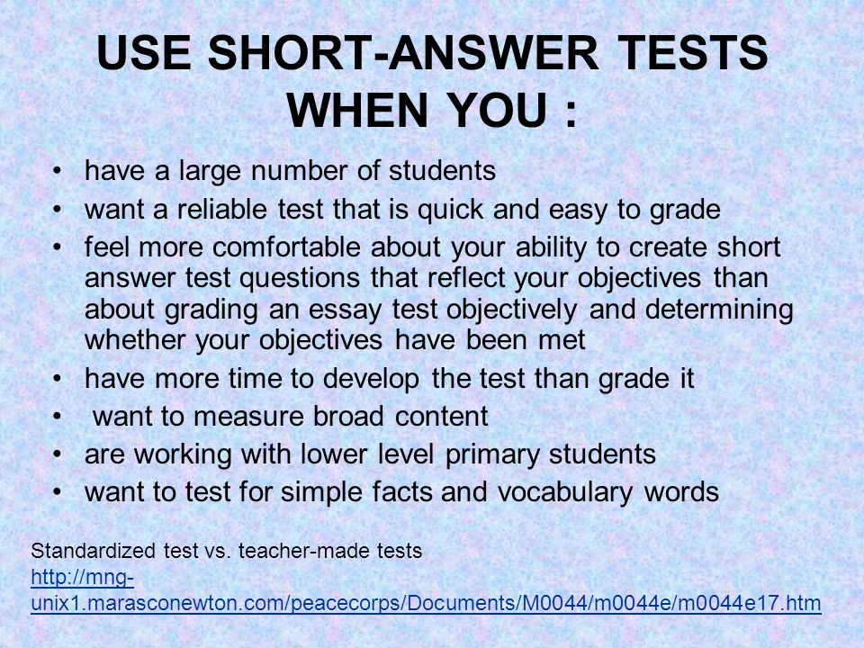 USE SHORT-ANSWER TESTS WHEN YOU : have a large number of students want a reliable test that is quick and easy to grade feel more comfortable about your ability to create short answer test questions that reflect your objectives than about grading an essay test objectively and determining whether your objectives have been met have more time to develop the test than grade it want to measure broad content are working with lower level primary students want to test for simple facts and vocabulary words Standardized test vs.