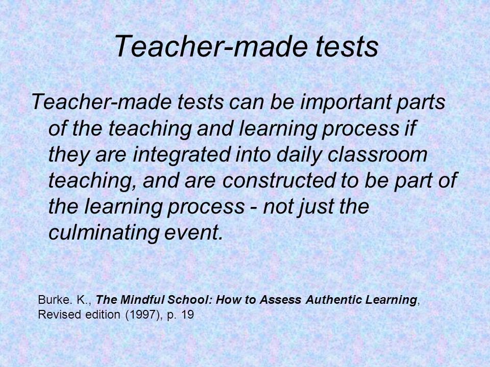 Teacher-made tests Teacher-made tests can be important parts of the teaching and learning process if they are integrated into daily classroom teaching, and are constructed to be part of the learning process - not just the culminating event.