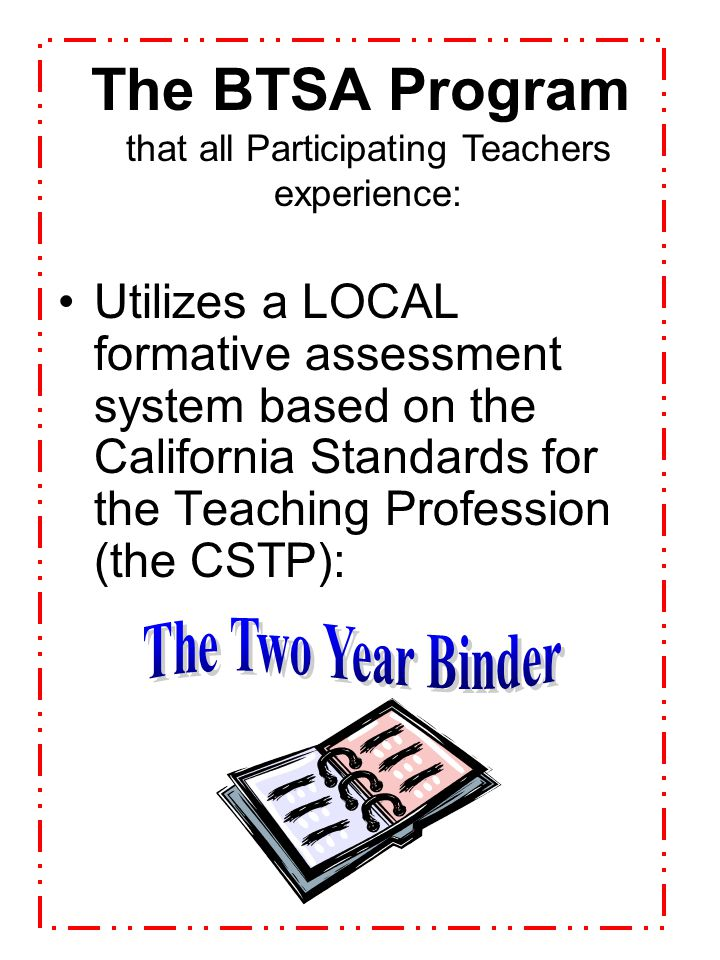 The BTSA Program Pairs new teachers with trained support providers (SP's = mentors or coaches) that all Participating Teachers experience: