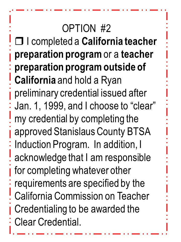 "OPTION #1  I completed a California teacher preparation program and hold a 2042 preliminary credential and choose to ""clear"" my credential by complet"