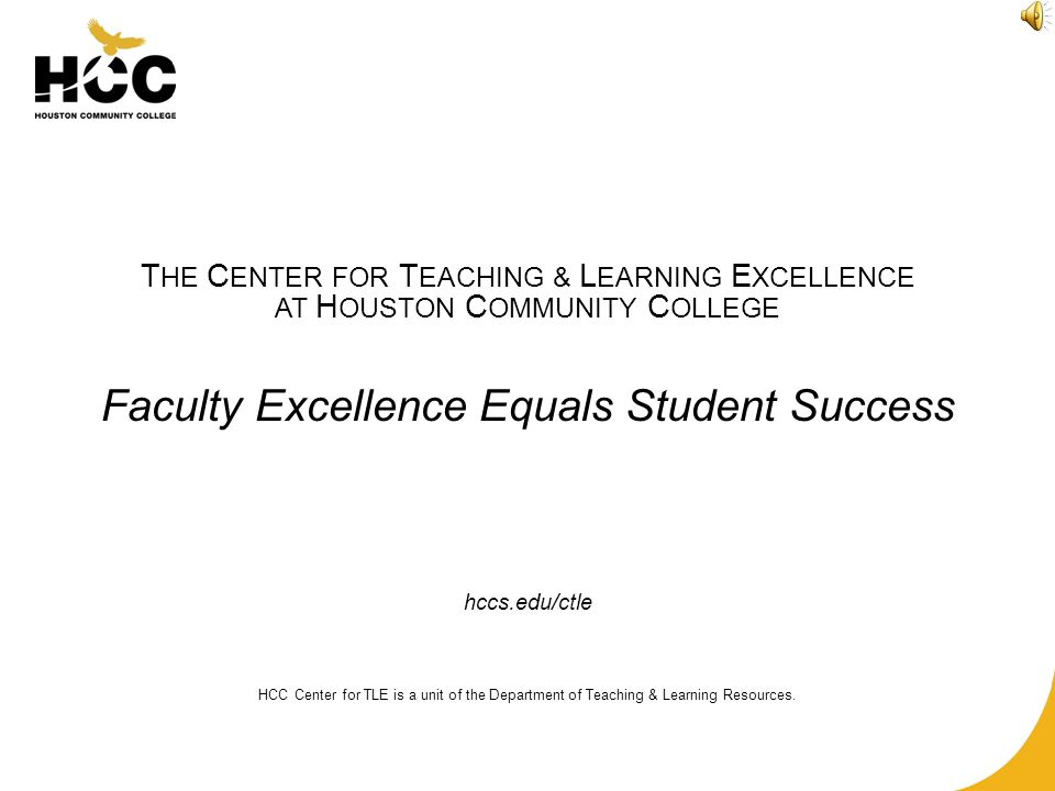 T HE C ENTER FOR T EACHING & L EARNING E XCELLENCE AT H OUSTON C OMMUNITY C OLLEGE Faculty Excellence Equals Student Success hccs.edu/ctle HCC Center for TLE is a unit of the Department of Teaching & Learning Resources.