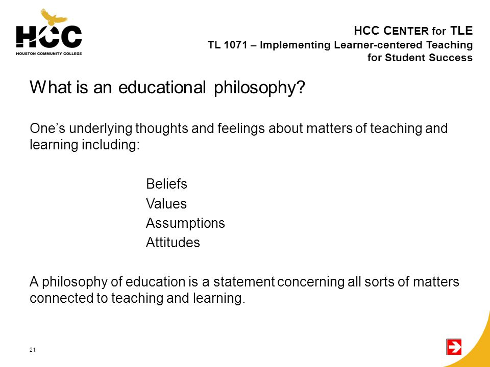 What is an educational philosophy? One's underlying thoughts and feelings about matters of teaching and learning including: Beliefs Values Assumptions