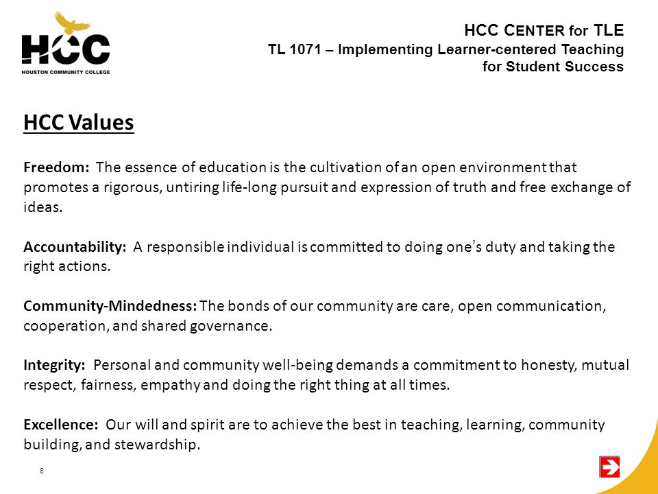 8 HCC C ENTER for TLE TL 1071 – Implementing Learner-centered Teaching for Student Success HCC Values Freedom: The essence of education is the cultivation of an open environment that promotes a rigorous, untiring life-long pursuit and expression of truth and free exchange of ideas.