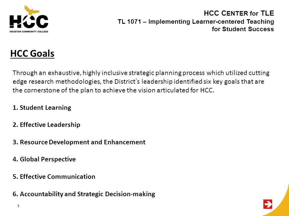 9 Through an exhaustive, highly inclusive strategic planning process which utilized cutting edge research methodologies, the District's leadership identified six key goals that are the cornerstone of the plan to achieve the vision articulated for HCC.