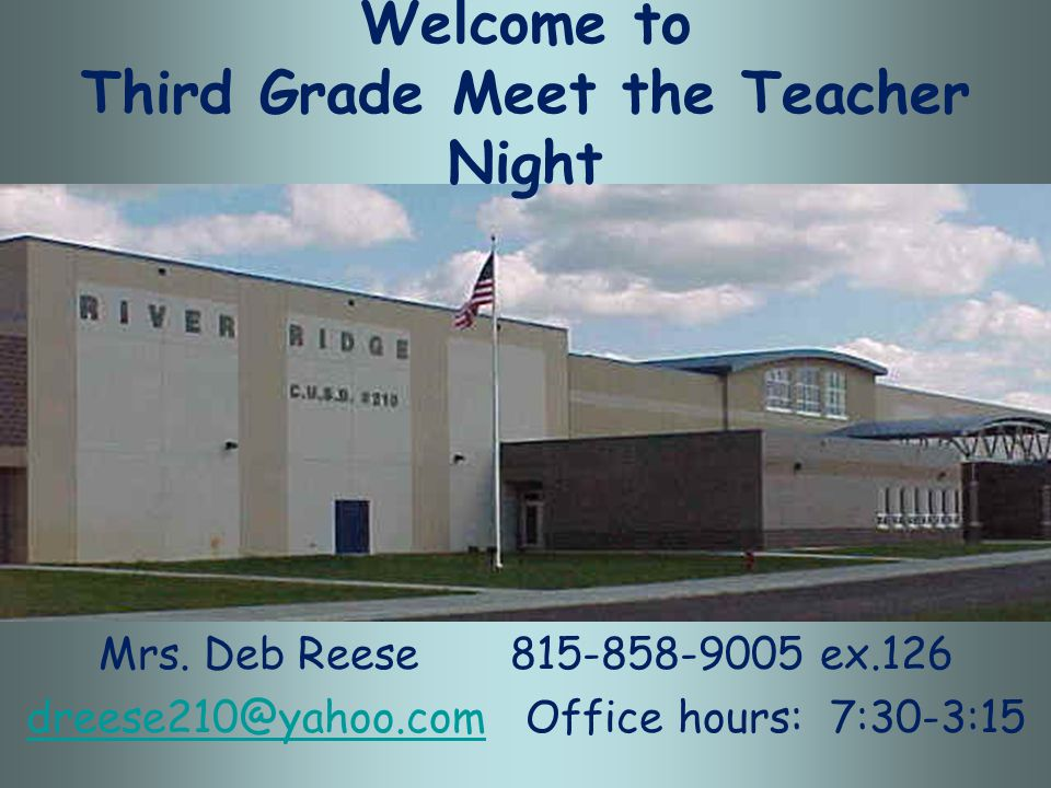 Welcome to Third Grade Meet the Teacher Night Mrs. Deb Reese 815-858-9005 ex.126 dreese210@yahoo.comdreese210@yahoo.com Office hours: 7:30-3:15