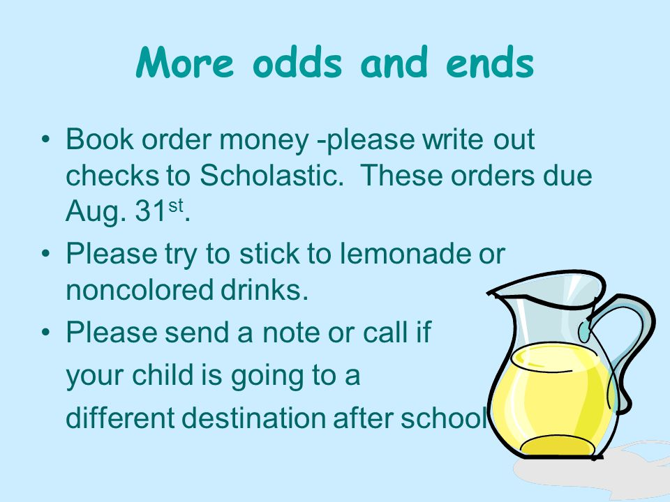 More odds and ends Book order money -please write out checks to Scholastic.