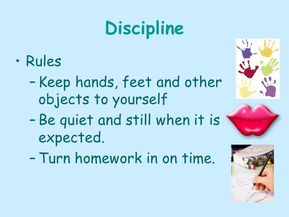 Discipline Rules –Keep hands, feet and other objects to yourself –Be quiet and still when it is expected.