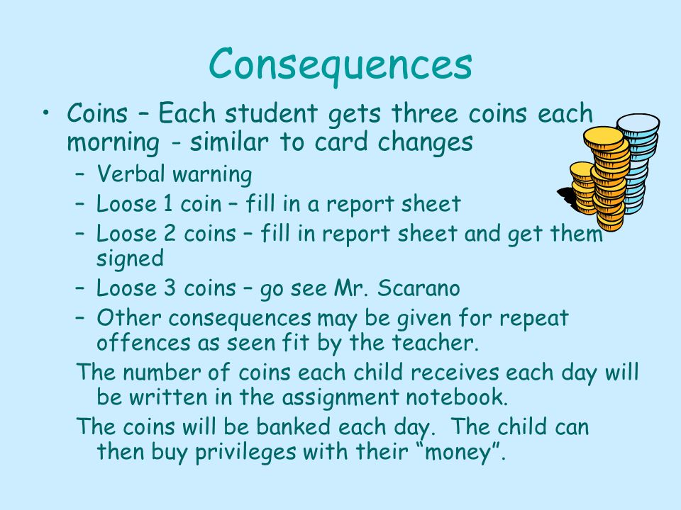 Consequences Coins – Each student gets three coins each morning - similar to card changes –Verbal warning –Loose 1 coin – fill in a report sheet –Loose 2 coins – fill in report sheet and get them signed –Loose 3 coins – go see Mr.