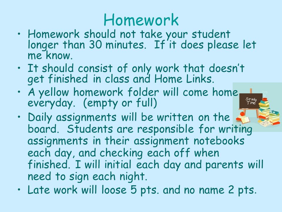 Homework Homework should not take your student longer than 30 minutes.